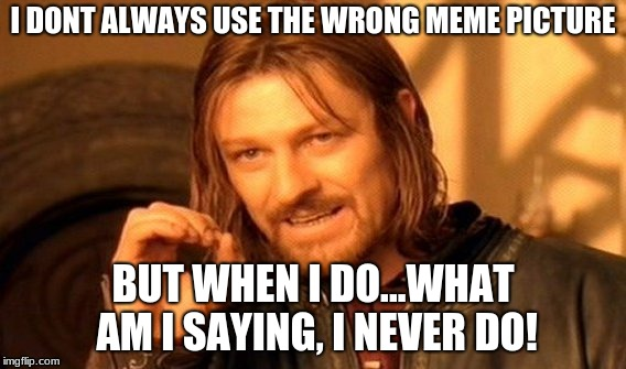 One Does Not Simply Meme | I DONT ALWAYS USE THE WRONG MEME PICTURE BUT WHEN I DO...WHAT AM I SAYING, I NEVER DO! | image tagged in memes,one does not simply | made w/ Imgflip meme maker