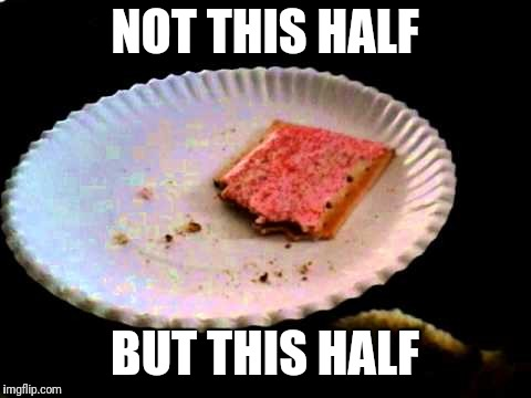 NOT THIS HALF BUT THIS HALF | image tagged in poptart | made w/ Imgflip meme maker