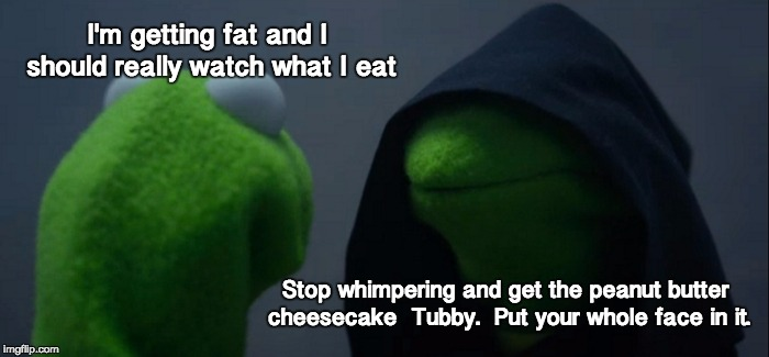 Evil Kermit Meme | I'm getting fat and I should really watch what I eat Stop whimpering and get the peanut butter cheesecake  Tubby.  Put your whole face in it | image tagged in memes,evil kermit | made w/ Imgflip meme maker