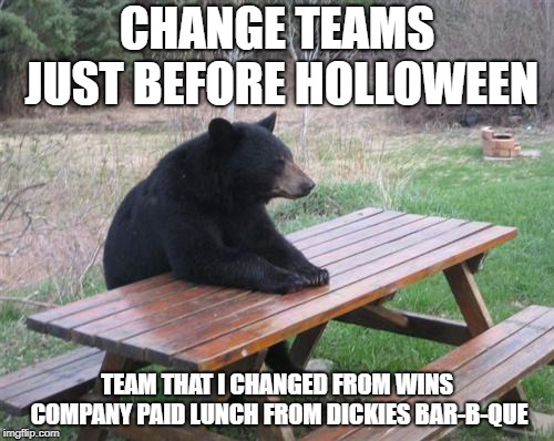 Bad Luck Bear | CHANGE TEAMS JUST BEFORE HOLLOWEEN TEAM THAT I CHANGED FROM WINS COMPANY PAID LUNCH FROM DICKIES BAR-B-QUE | image tagged in memes,bad luck bear | made w/ Imgflip meme maker