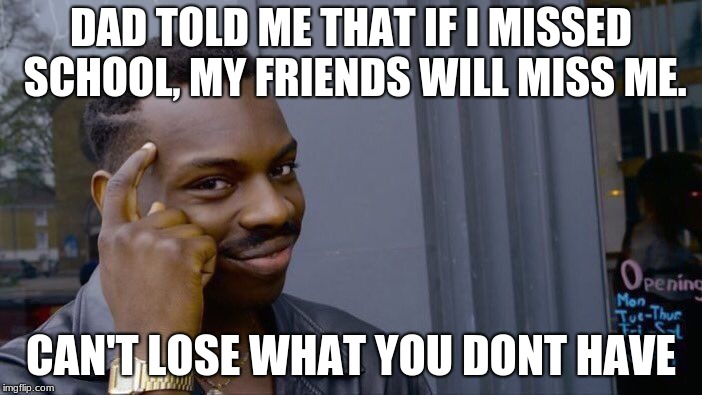 Roll Safe Think About It Meme | DAD TOLD ME THAT IF I MISSED SCHOOL, MY FRIENDS WILL MISS ME. CAN'T LOSE WHAT YOU DONT HAVE | image tagged in memes,roll safe think about it | made w/ Imgflip meme maker