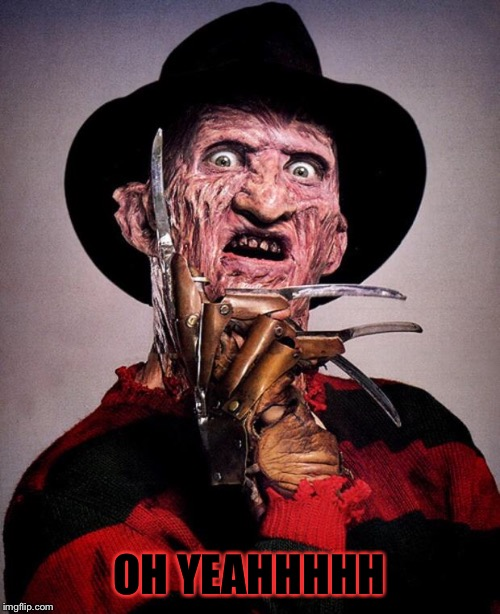 Freddy Krueger face | OH YEAHHHHH | image tagged in freddy krueger face | made w/ Imgflip meme maker