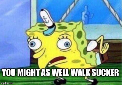 Mocking Spongebob Meme | YOU MIGHT AS WELL WALK SUCKER | image tagged in memes,mocking spongebob | made w/ Imgflip meme maker