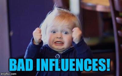excited kid | BAD INFLUENCES! | image tagged in excited kid | made w/ Imgflip meme maker