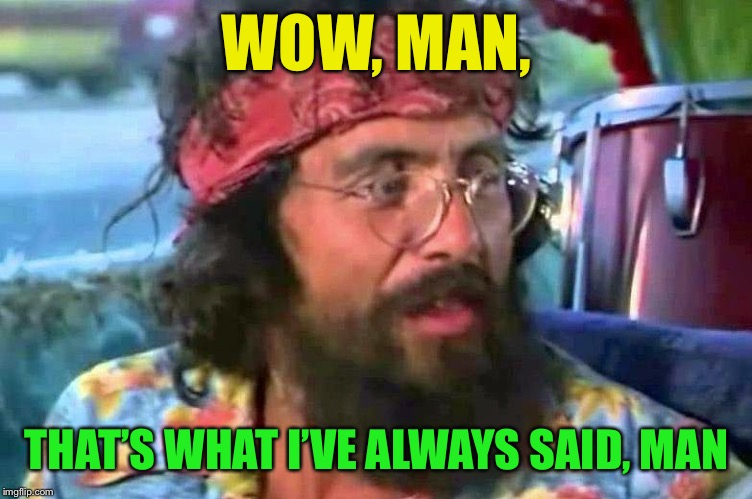 Tommy Chong | WOW, MAN, THAT'S WHAT I'VE ALWAYS SAID, MAN | image tagged in tommy chong | made w/ Imgflip meme maker