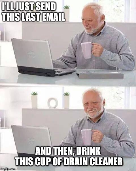 Hide the Pain Harold Meme | I'LL JUST SEND THIS LAST EMAIL AND THEN, DRINK THIS CUP OF DRAIN CLEANER | image tagged in memes,hide the pain harold,poison,contemplating suicide guy | made w/ Imgflip meme maker