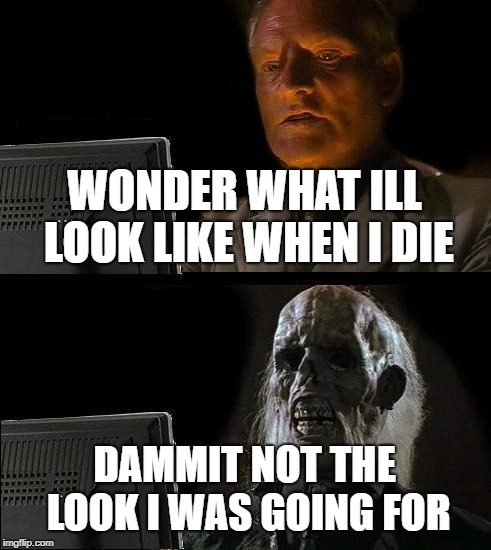 Ill Just Wait Here Meme | WONDER WHAT ILL LOOK LIKE WHEN I DIE DAMMIT NOT THE LOOK I WAS GOING FOR | image tagged in memes,ill just wait here | made w/ Imgflip meme maker