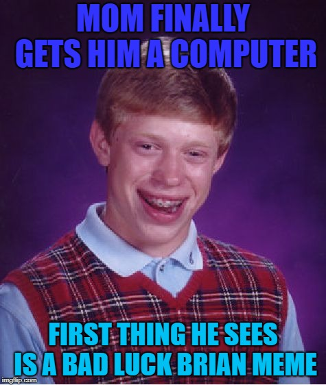 I wonder how the orginal is doing right now... |  MOM FINALLY GETS HIM A COMPUTER; FIRST THING HE SEES IS A BAD LUCK BRIAN MEME | image tagged in memes,bad luck brian,oh no,ouch | made w/ Imgflip meme maker