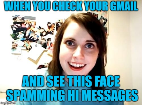 Overly Attached Girlfriend Meme | WHEN YOU CHECK YOUR GMAIL AND SEE THIS FACE SPAMMING HI MESSAGES | image tagged in memes,overly attached girlfriend | made w/ Imgflip meme maker