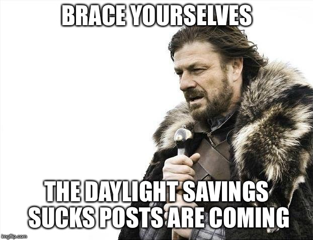 Brace Yourselves X is Coming Meme | BRACE YOURSELVES THE DAYLIGHT SAVINGS SUCKS POSTS ARE COMING | image tagged in memes,brace yourselves x is coming | made w/ Imgflip meme maker