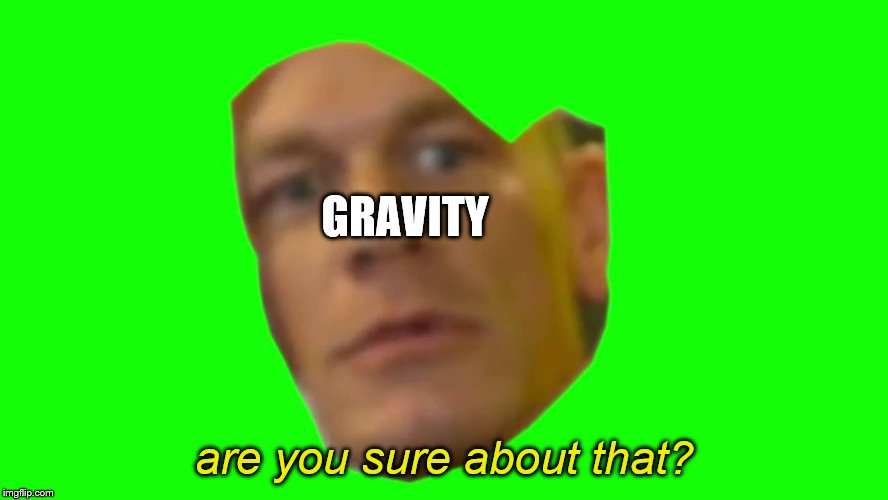 Are you sure about that? (Cena) | GRAVITY are you sure about that? | image tagged in are you sure about that cena | made w/ Imgflip meme maker