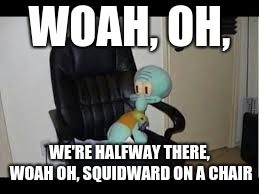 WOAH, OH, WE'RE HALFWAY THERE, WOAH OH, SQUIDWARD ON A CHAIR | image tagged in squidawrd | made w/ Imgflip meme maker