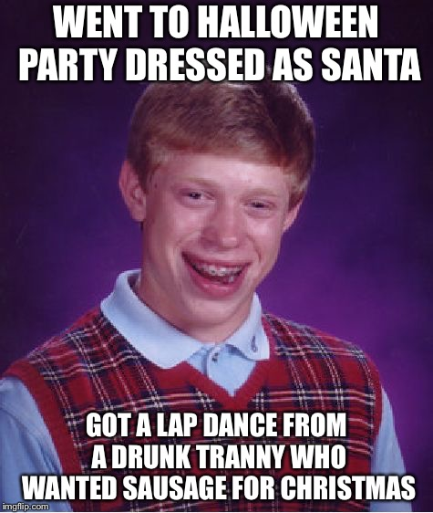 Bad Luck Brian Meme | WENT TO HALLOWEEN PARTY DRESSED AS SANTA GOT A LAP DANCE FROM A DRUNK TRANNY WHO WANTED SAUSAGE FOR CHRISTMAS | image tagged in memes,bad luck brian | made w/ Imgflip meme maker