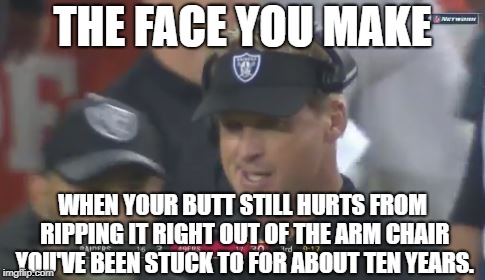 Ouch! That's gonna leave a mark. | THE FACE YOU MAKE WHEN YOUR BUTT STILL HURTS FROM RIPPING IT RIGHT OUT OF THE ARM CHAIR YOU'VE BEEN STUCK TO FOR ABOUT TEN YEARS. | image tagged in jon gruden the face you make,memes,nfl football,chair,butthurt,monday | made w/ Imgflip meme maker