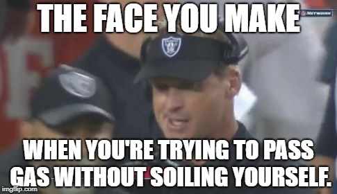 Gruden passing gas | THE FACE YOU MAKE WHEN YOU'RE TRYING TO PASS GAS WITHOUT SOILING YOURSELF. | image tagged in jon gruden the face you make,nfl football,gas,fart,bathroom,poop | made w/ Imgflip meme maker