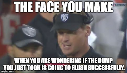 Super Bowl Flush | THE FACE YOU MAKE WHEN YOU ARE WONDERING IF THE DUMP YOU JUST TOOK IS GOING TO FLUSH SUCCESSFULLY. | image tagged in jon gruden the face you make,nfl football,bathroom,toilet humor,dump,poop | made w/ Imgflip meme maker