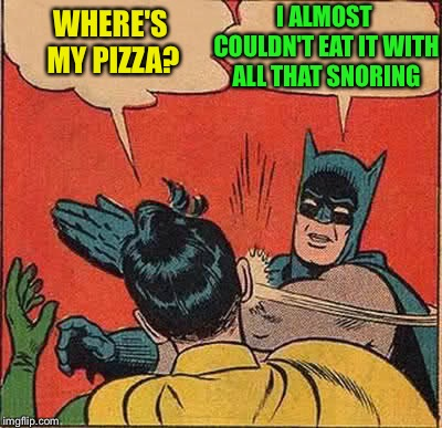 Batman Slapping Robin Meme | WHERE'S MY PIZZA? I ALMOST COULDN'T EAT IT WITH ALL THAT SNORING | image tagged in memes,batman slapping robin | made w/ Imgflip meme maker