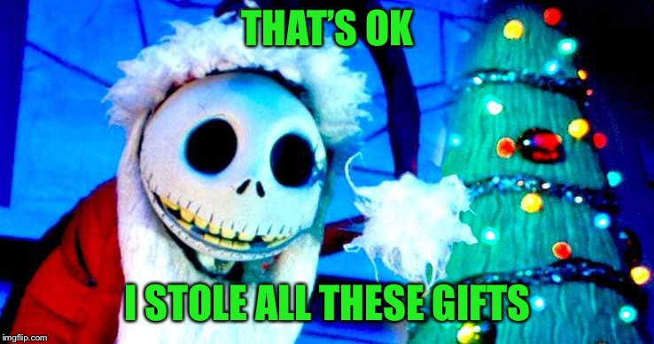 Nightmare Before Christmas | THAT'S OK I STOLE ALL THESE GIFTS | image tagged in nightmare before christmas | made w/ Imgflip meme maker
