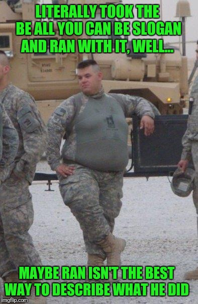 Semper Pie | LITERALLY TOOK THE BE ALL YOU CAN BE SLOGAN AND RAN WITH IT, WELL... MAYBE RAN ISN'T THE BEST WAY TO DESCRIBE WHAT HE DID | image tagged in fat army soldier | made w/ Imgflip meme maker