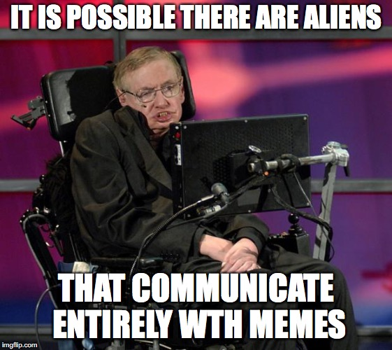 An advanced form of communication | IT IS POSSIBLE THERE ARE ALIENS THAT COMMUNICATE ENTIRELY WTH MEMES | image tagged in stephen hawking | made w/ Imgflip meme maker