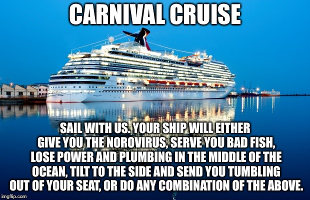 Why would anyone sail on Carnival? | CARNIVAL CRUISE SAIL WITH US. YOUR SHIP WILL EITHER GIVE YOU THE NOROVIRUS, SERVE YOU BAD FISH, LOSE POWER AND PLUMBING IN THE MIDDLE OF THE | image tagged in carnival,memes,boat,travel,sick,toilet humor | made w/ Imgflip meme maker