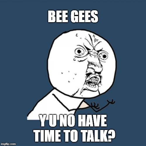 Y U Stayin' Alive??? | BEE GEES Y U NO HAVE TIME TO TALK? | image tagged in memes,y u no,bee gees,saturday night fever | made w/ Imgflip meme maker