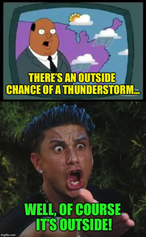 Tonight's forecast  | THERE'S AN OUTSIDE CHANCE OF A THUNDERSTORM... WELL, OF COURSE IT'S OUTSIDE! | image tagged in memes,weather,weatherman | made w/ Imgflip meme maker