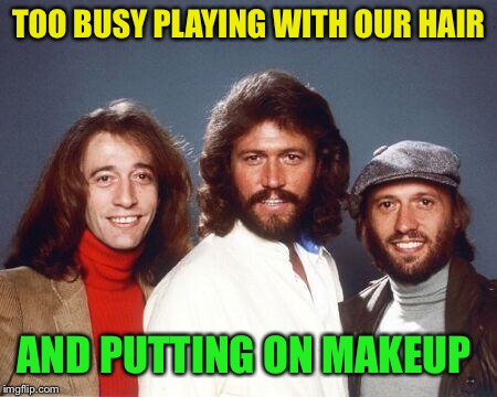 Back to the seventies Bee Gees | TOO BUSY PLAYING WITH OUR HAIR AND PUTTING ON MAKEUP | image tagged in back to the seventies bee gees | made w/ Imgflip meme maker