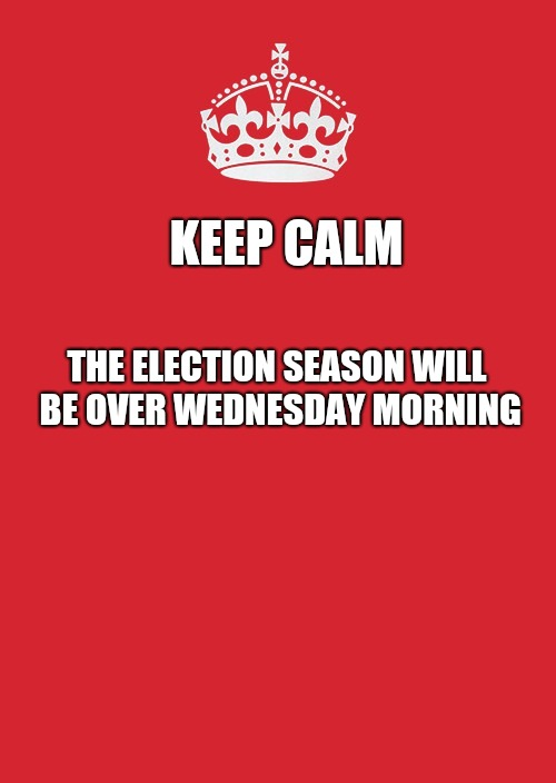 Keep Calm And Carry On Red Meme | KEEP CALM THE ELECTION SEASON WILL BE OVER WEDNESDAY MORNING | image tagged in memes,keep calm and carry on red | made w/ Imgflip meme maker