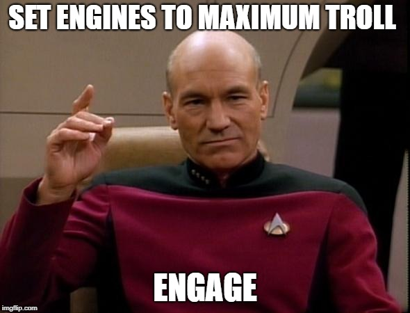 Engage Maximum Troll | SET ENGINES TO MAXIMUM TROLL ENGAGE | image tagged in picard make it so,engage,troll,star trek,picard,trolling | made w/ Imgflip meme maker