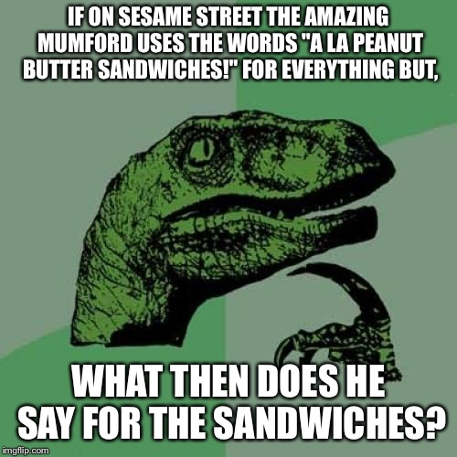 "Philosoraptor Meme | IF ON SESAME STREET THE AMAZING MUMFORD USES THE WORDS ""A LA PEANUT BUTTER SANDWICHES!"" FOR EVERYTHING BUT, WHAT THEN DOES HE SAY FOR THE SA 
