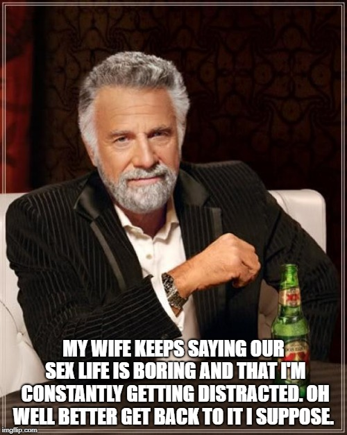 The Most Interesting Man In The World Meme | MY WIFE KEEPS SAYING OUR SEX LIFE IS BORING AND THAT I'M CONSTANTLY GETTING DISTRACTED.OH WELL BETTER GET BACK TO IT I SUPPOSE. | image tagged in memes,the most interesting man in the world | made w/ Imgflip meme maker