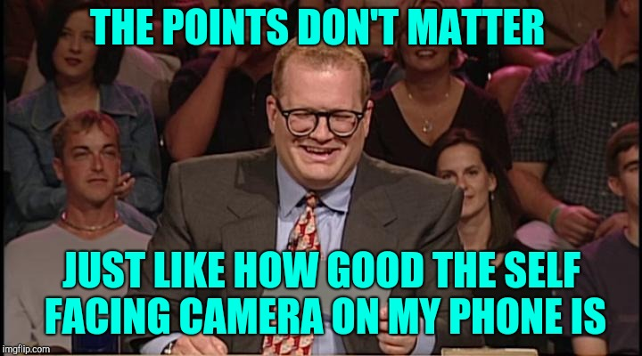The points don't matter |  THE POINTS DON'T MATTER; JUST LIKE HOW GOOD THE SELF FACING CAMERA ON MY PHONE IS | image tagged in whos line is it anyway,and the points don't matter,drew carey | made w/ Imgflip meme maker