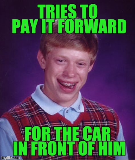Bad Luck Brian Meme | TRIES TO PAY IT FORWARD FOR THE CAR IN FRONT OF HIM | image tagged in memes,bad luck brian | made w/ Imgflip meme maker