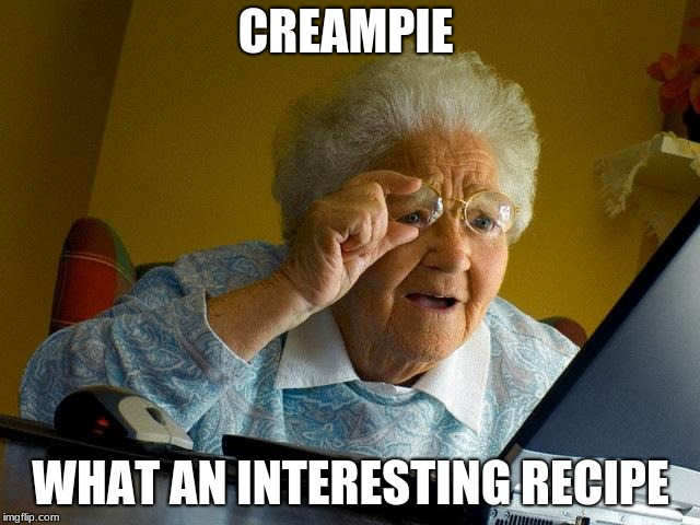 Grandma Finds The Internet Meme | CREAMPIE WHAT AN INTERESTING RECIPE | image tagged in memes,grandma finds the internet | made w/ Imgflip meme maker
