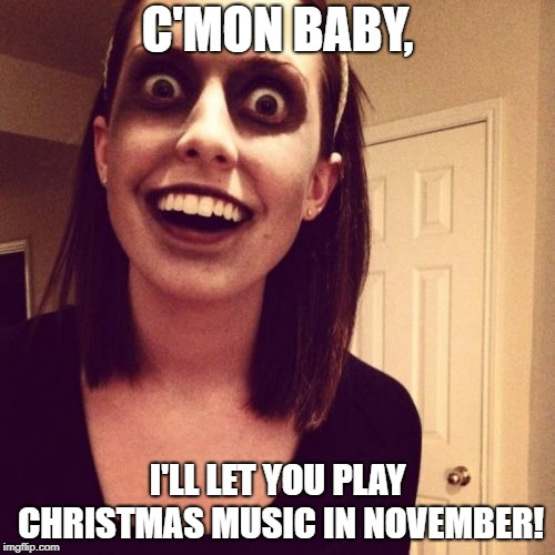 She's not worth it! | C'MON BABY, I'LL LET YOU PLAY CHRISTMAS MUSIC IN NOVEMBER! | image tagged in memes,zombie overly attached girlfriend,christmas music,november | made w/ Imgflip meme maker