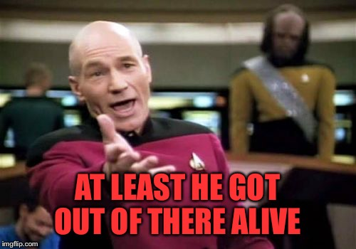 Picard Wtf Meme | AT LEAST HE GOT OUT OF THERE ALIVE | image tagged in memes,picard wtf | made w/ Imgflip meme maker
