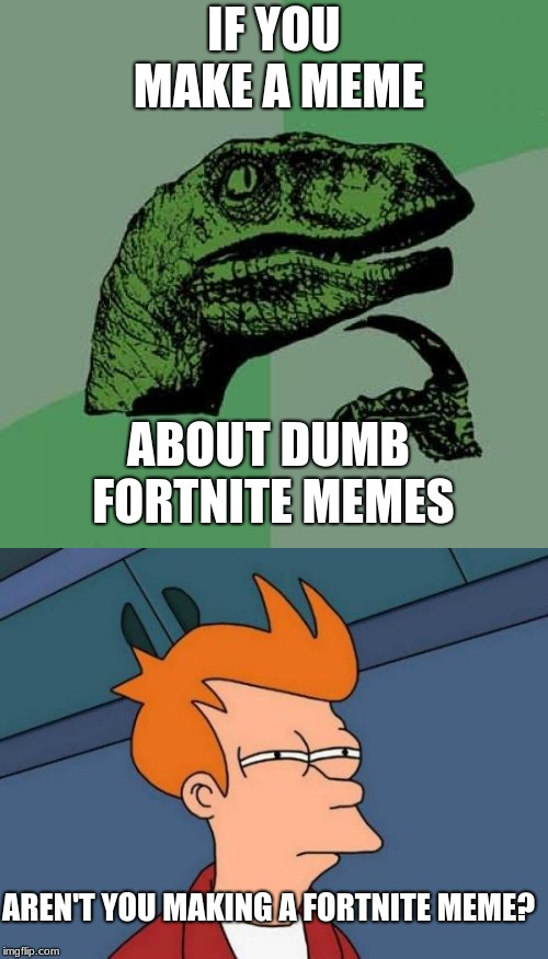 Aren't you? It doesn't even matter if you're mocking them. | IF YOU MAKE A MEME ABOUT DUMB FORTNITE MEMES AREN'T YOU MAKING A FORTNITE MEME? | image tagged in fortnite,philosoraptor | made w/ Imgflip meme maker