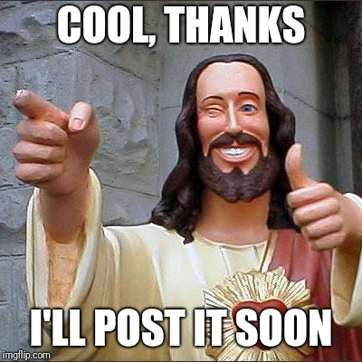 Buddy Christ Meme | COOL, THANKS I'LL POST IT SOON | image tagged in memes,buddy christ | made w/ Imgflip meme maker