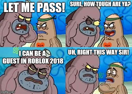 How Tough Are You | LET ME PASS! SURE, HOW TOUGH ARE YA? I CAN BE A GUEST IN ROBLOX 2018 UH, RIGHT THIS WAY SIR! | image tagged in memes,how tough are you | made w/ Imgflip meme maker