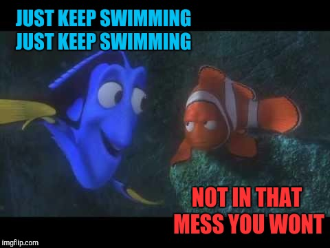Just Keep Swimming | JUST KEEP SWIMMING JUST KEEP SWIMMING NOT IN THAT MESS YOU WONT | image tagged in just keep swimming | made w/ Imgflip meme maker