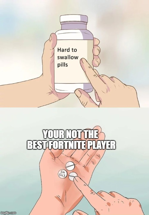 Hard To Swallow Pills | YOUR NOT THE BEST FORTNITE PLAYER | image tagged in memes,hard to swallow pills | made w/ Imgflip meme maker