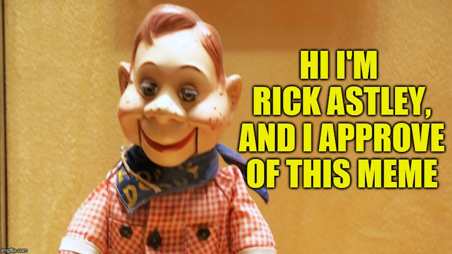 Howdy Doody | HI I'M RICK ASTLEY, AND I APPROVE OF THIS MEME | image tagged in howdy doody | made w/ Imgflip meme maker