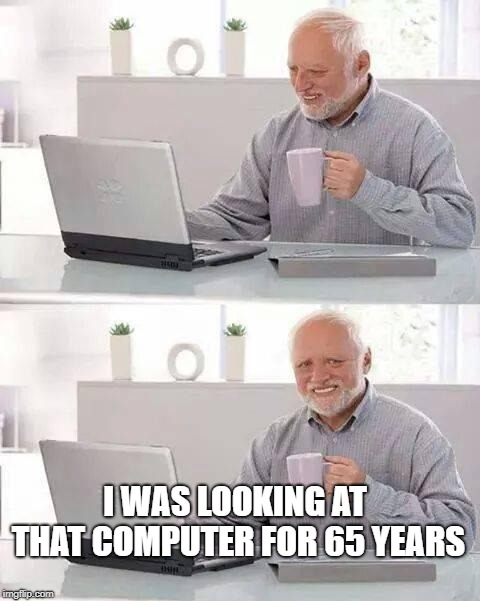 Hide the Pain Harold Meme | I WAS LOOKING AT THAT COMPUTER FOR 65 YEARS | image tagged in memes,hide the pain harold | made w/ Imgflip meme maker