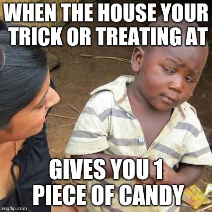 Third World Skeptical Kid Meme | WHEN THE HOUSE YOUR TRICK OR TREATING AT GIVES YOU 1 PIECE OF CANDY | image tagged in memes,third world skeptical kid | made w/ Imgflip meme maker