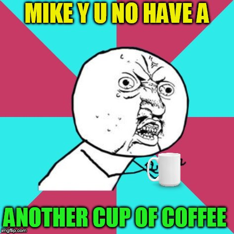 y u no music | MIKE Y U NO HAVE A ANOTHER CUP OF COFFEE | image tagged in y u no music | made w/ Imgflip meme maker