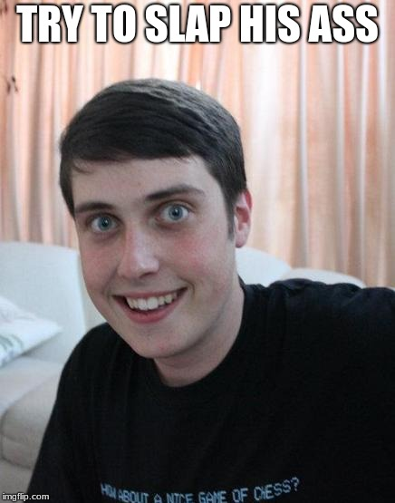 Overly Attached Boyfriend | TRY TO SLAP HIS ASS | image tagged in overly attached boyfriend | made w/ Imgflip meme maker