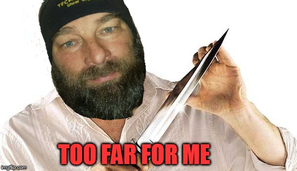 dexter knife | TOO FAR FOR ME | image tagged in dexter knife | made w/ Imgflip meme maker