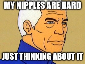 Sealab 2021 | MY NIPPLES ARE HARD JUST THINKING ABOUT IT | image tagged in sealab 2021 | made w/ Imgflip meme maker