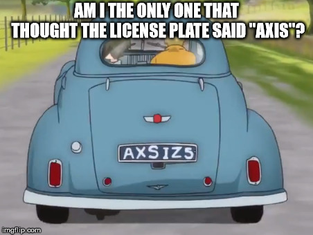 "Am I just lexdysic | AM I THE ONLY ONE THAT THOUGHT THE LICENSE PLATE SAID ""AXIS""? 